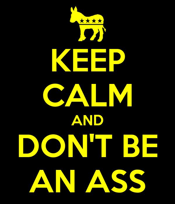 KEEP CALM AND DON'T BE AN ASS