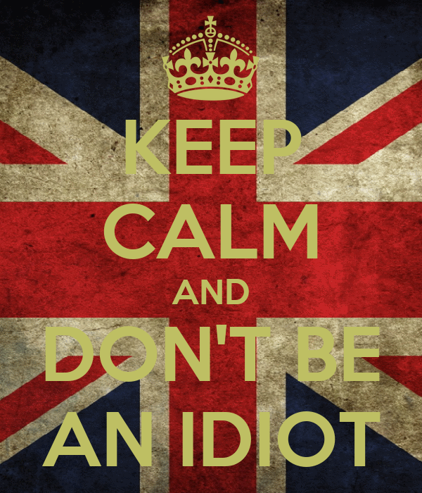KEEP CALM AND DON'T BE AN IDIOT