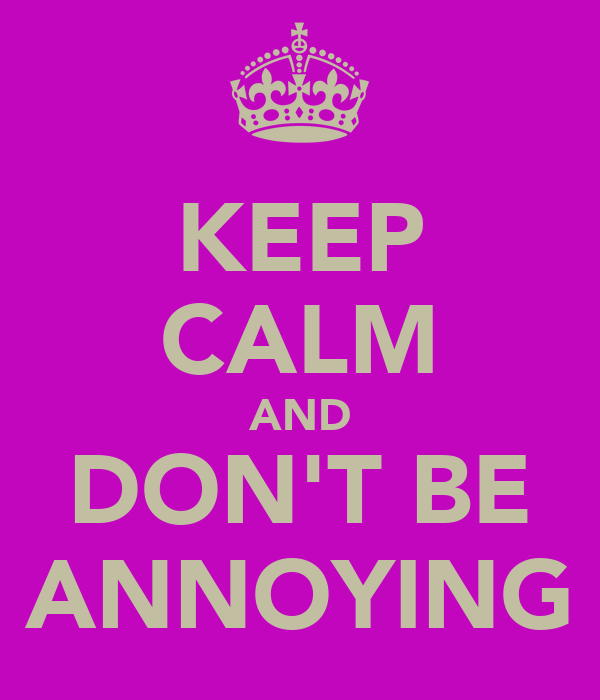 KEEP CALM AND DON'T BE ANNOYING