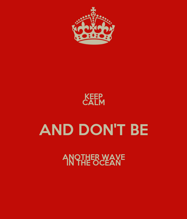 KEEP CALM AND DON'T BE ANOTHER WAVE IN THE OCEAN