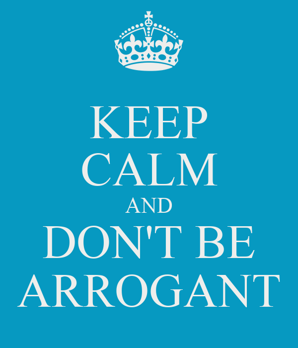 KEEP CALM AND DON'T BE ARROGANT