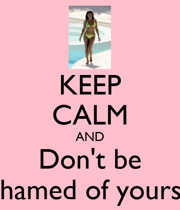 KEEP CALM AND Don't be Ashamed of yourself