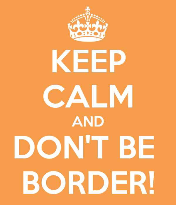 KEEP CALM AND DON'T BE  BORDER!