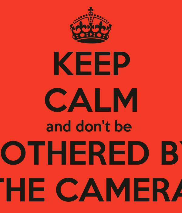 KEEP CALM and don't be  BOTHERED BY THE CAMERA