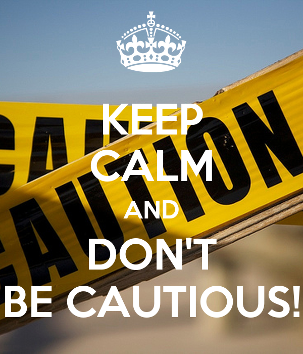 KEEP CALM AND DON'T BE CAUTIOUS!