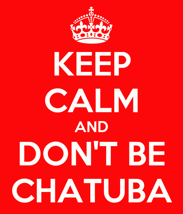 KEEP CALM AND DON'T BE CHATUBA