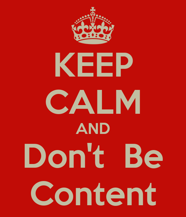 KEEP CALM AND Don't  Be Content