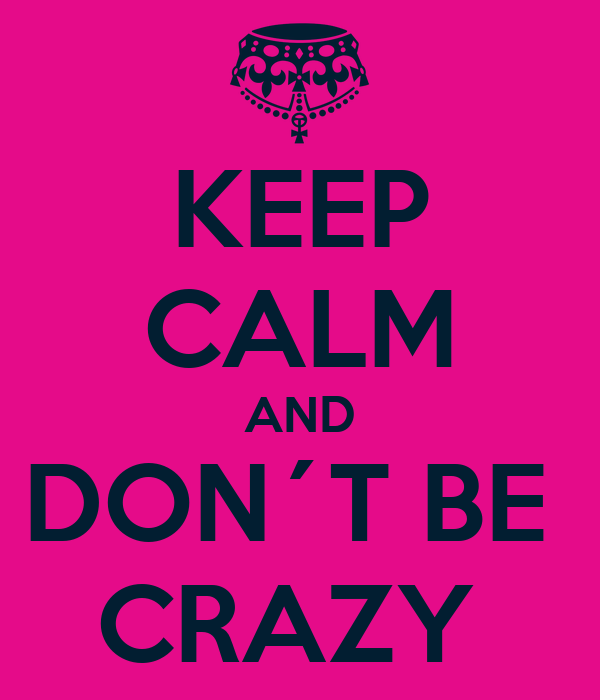 KEEP CALM AND DON´T BE  CRAZY