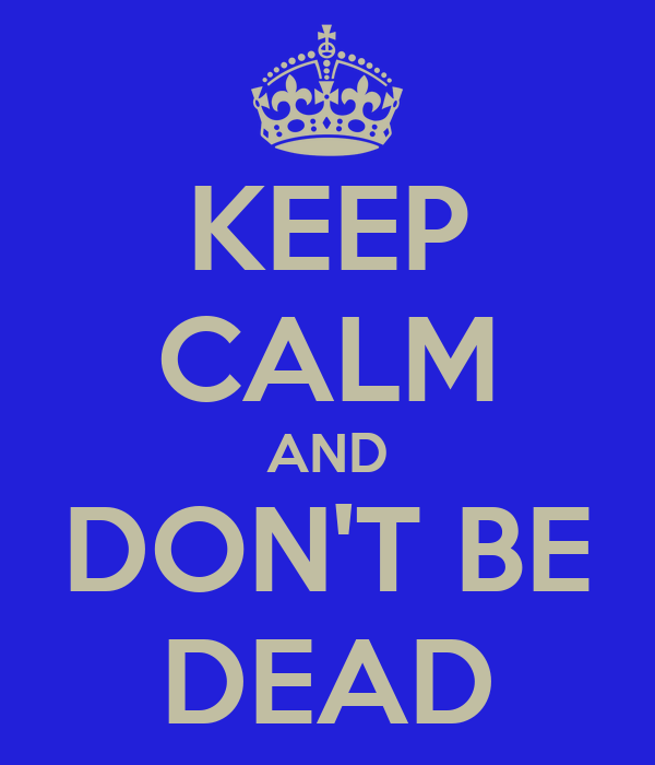 KEEP CALM AND DON'T BE DEAD