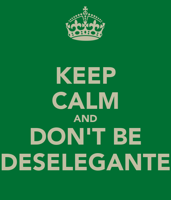 KEEP CALM AND DON'T BE DESELEGANTE