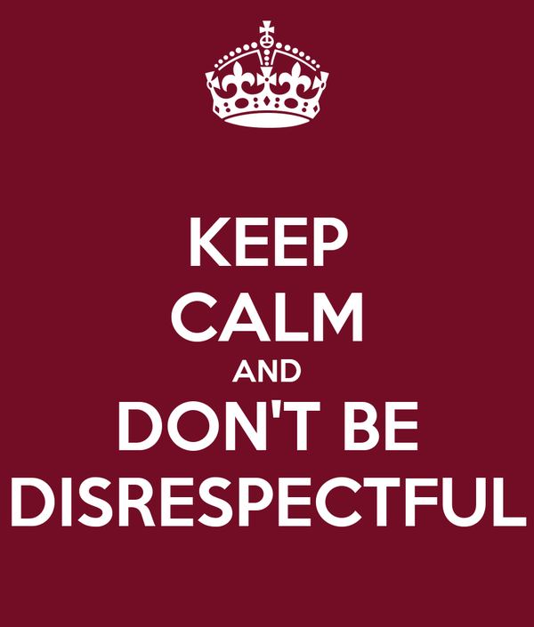 KEEP CALM AND DON'T BE DISRESPECTFUL