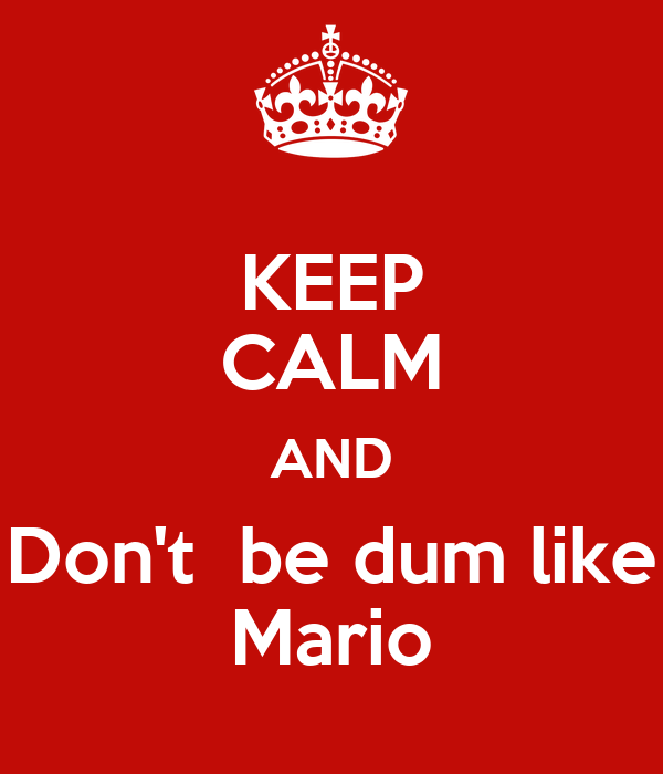 KEEP CALM AND Don't  be dum like Mario