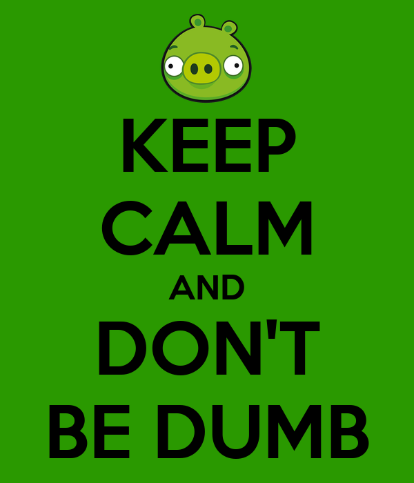 KEEP CALM AND DON'T BE DUMB