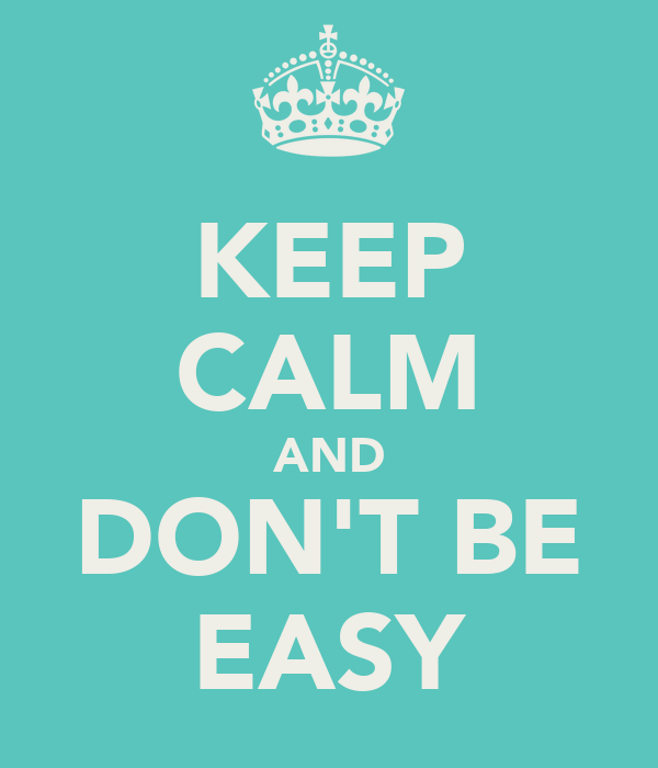 KEEP CALM AND DON'T BE EASY