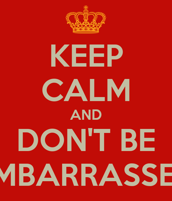 KEEP CALM AND DON'T BE EMBARRASSED