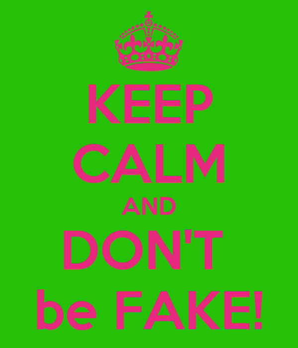 KEEP CALM AND DON'T  be FAKE!