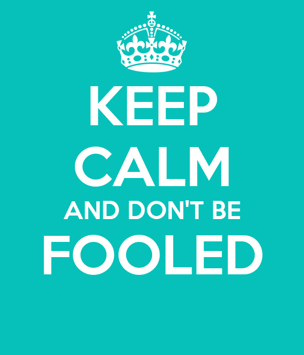 KEEP CALM AND DON'T BE FOOLED