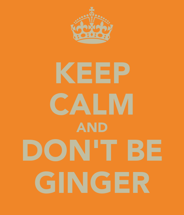 KEEP CALM AND DON'T BE GINGER