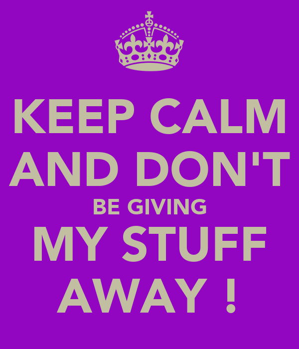 KEEP CALM AND DON'T BE GIVING MY STUFF AWAY !