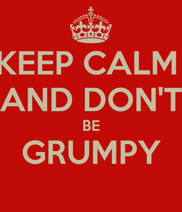KEEP CALM  AND DON'T BE GRUMPY