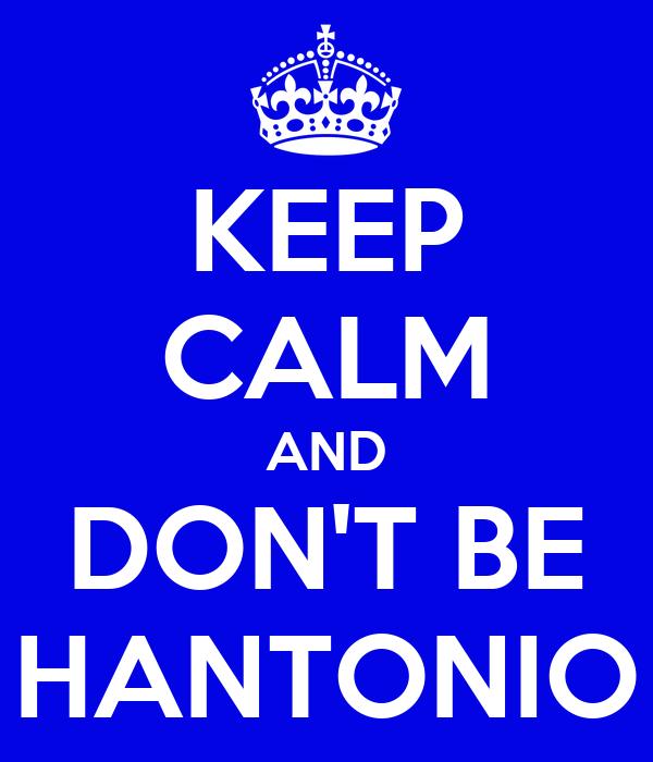 KEEP CALM AND DON'T BE HANTONIO