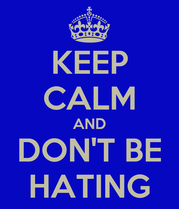 KEEP CALM AND DON'T BE HATING