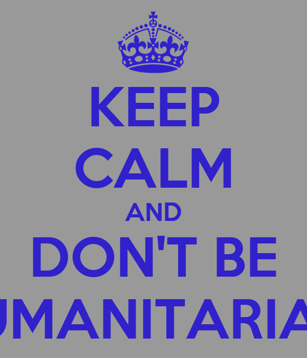 KEEP CALM AND DON'T BE HUMANITARIAN