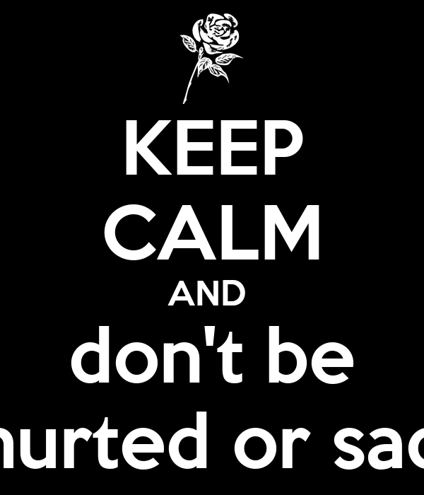 KEEP CALM AND  don't be hurted or sad