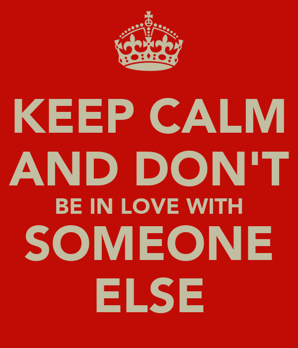 KEEP CALM AND DON'T BE IN LOVE WITH SOMEONE ELSE