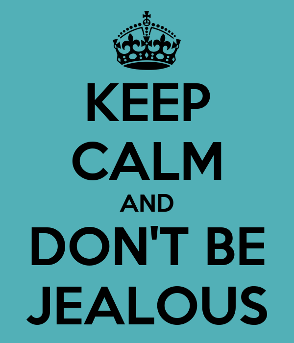 KEEP CALM AND DON'T BE JEALOUS