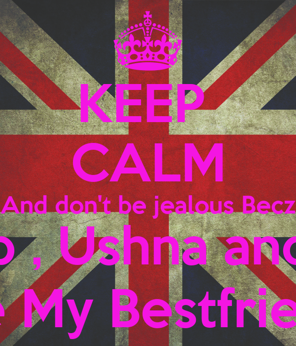 KEEP  CALM And don't be jealous Becz Zainab , Ushna and Taqi  Are My Bestfriends