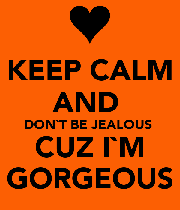 KEEP CALM AND  DON`T BE JEALOUS  CUZ I`M GORGEOUS