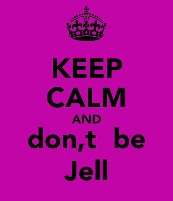 KEEP CALM AND don,t  be Jell