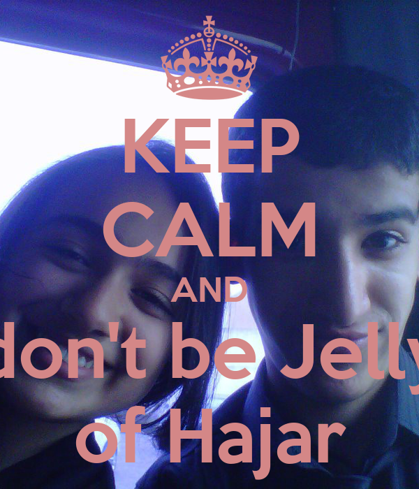 KEEP CALM AND don't be Jelly of Hajar