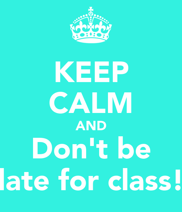 KEEP CALM AND Don't be late for class!