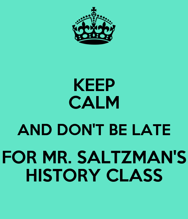 KEEP CALM AND DON'T BE LATE  FOR MR. SALTZMAN'S  HISTORY CLASS