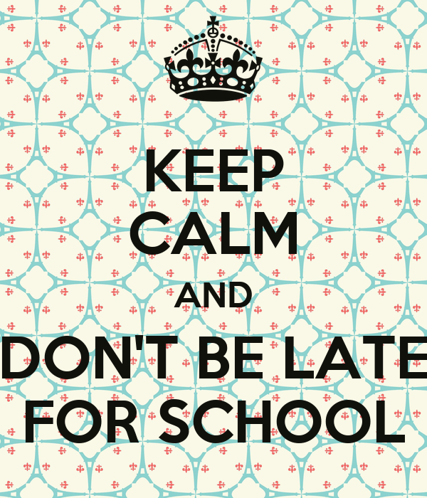 KEEP CALM AND DON'T BE LATE FOR SCHOOL