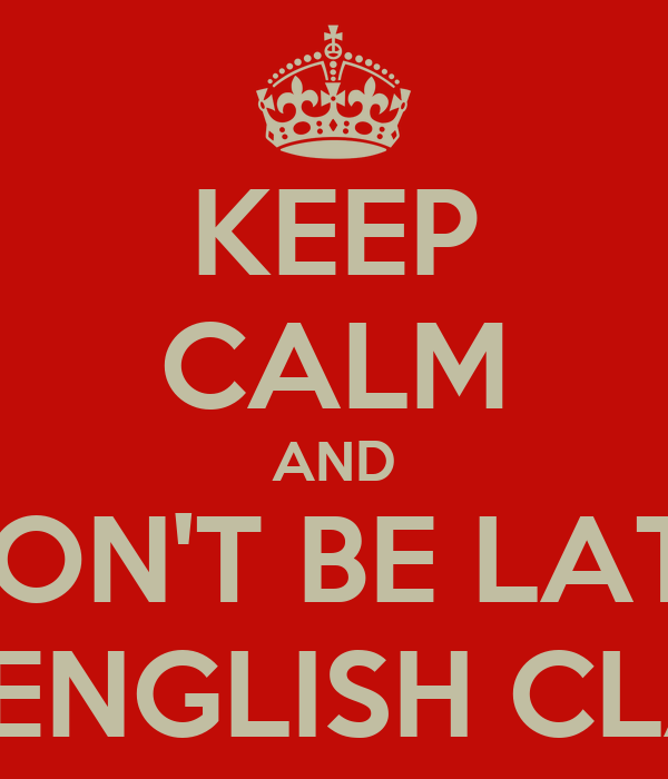 KEEP CALM AND DON'T BE LATE TO ENGLISH CLASS