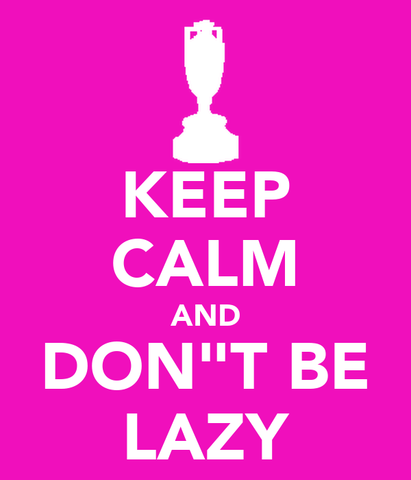 """KEEP CALM AND DON""""T BE LAZY"""