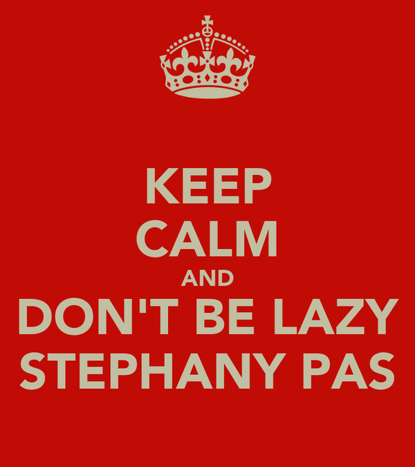 KEEP CALM AND DON'T BE LAZY STEPHANY PAS