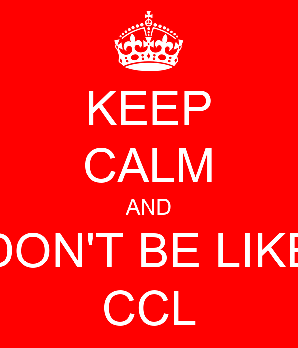 KEEP CALM AND DON'T BE LIKE CCL