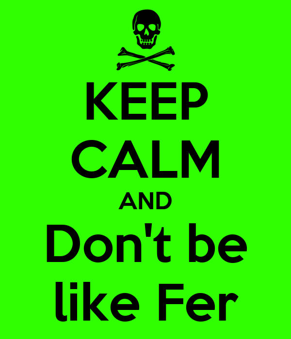 KEEP CALM AND Don't be like Fer