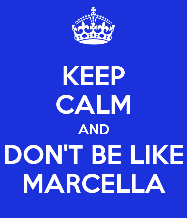KEEP CALM AND DON'T BE LIKE MARCELLA