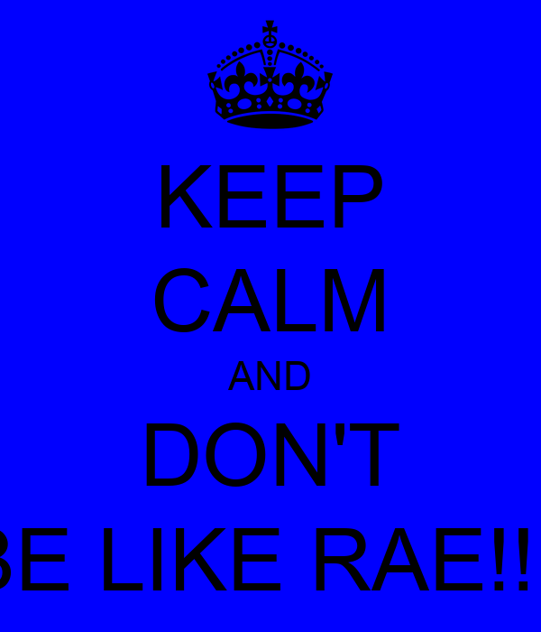KEEP CALM AND DON'T BE LIKE RAE!!!!