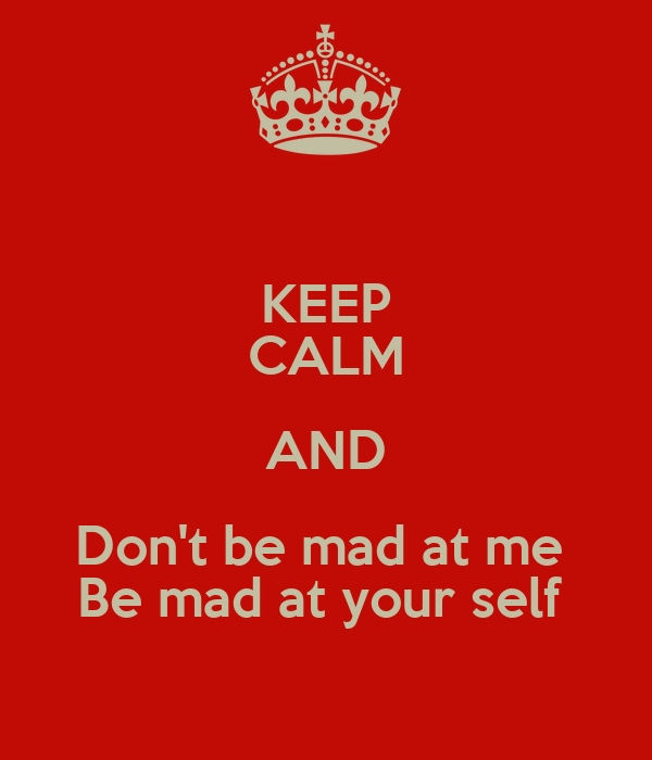 KEEP CALM AND Don't be mad at me  Be mad at your self