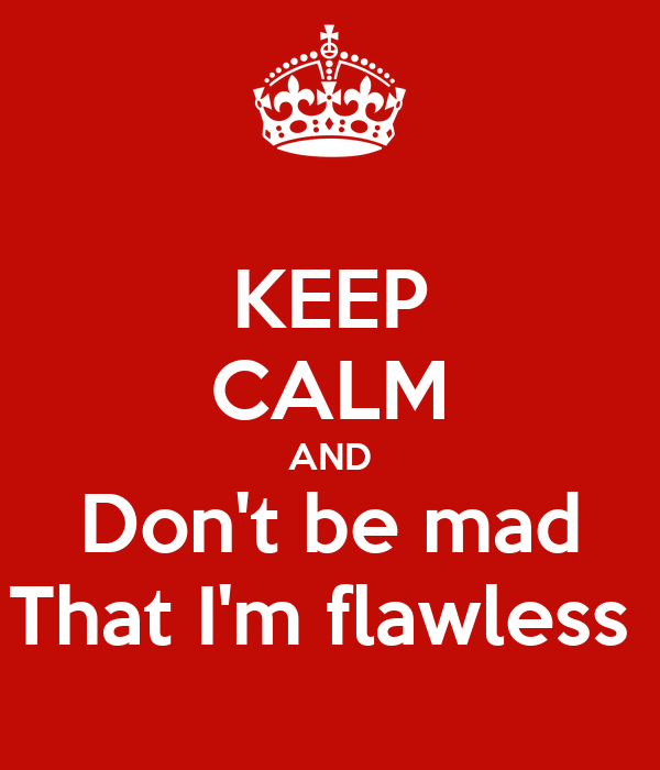 KEEP CALM AND Don't be mad That I'm flawless