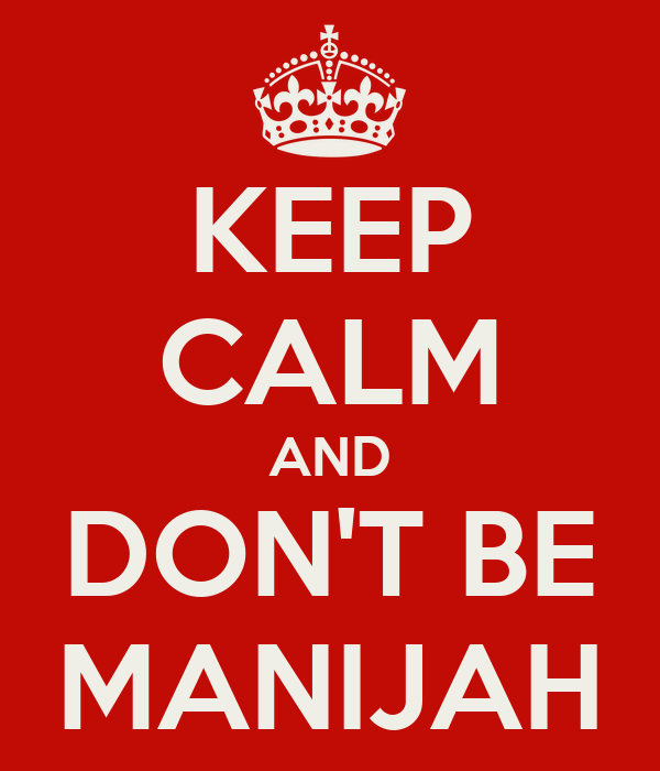 KEEP CALM AND DON'T BE MANIJAH
