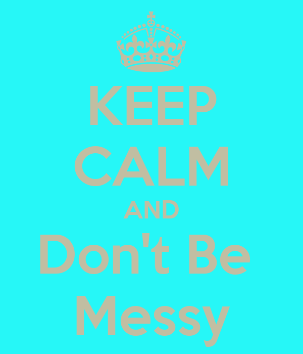 KEEP CALM AND Don't Be  Messy