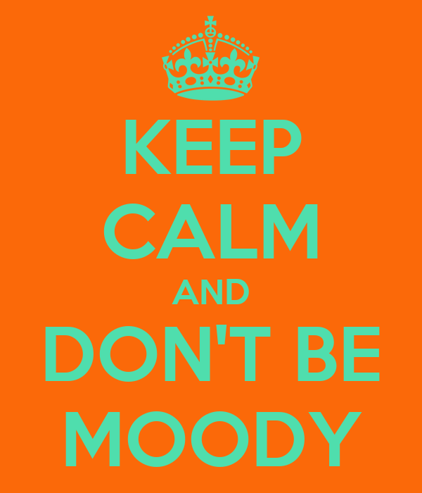 KEEP CALM AND DON'T BE MOODY
