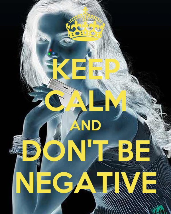 KEEP CALM AND DON'T BE NEGATIVE